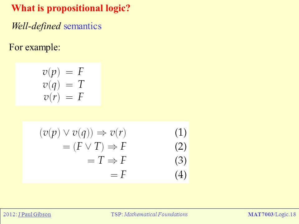 2012: J Paul GibsonTSP: Mathematical FoundationsMAT7003/Logic.18 What is propositional logic? Well-defined semantics For example: