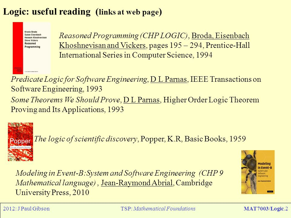 2012: J Paul GibsonTSP: Mathematical FoundationsMAT7003/Logic.2 Logic: useful reading ( links at web page ) Reasoned Programming (CHP LOGIC), Broda, E
