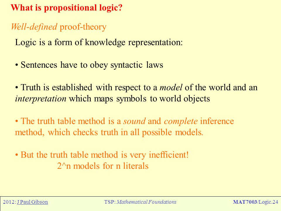 2012: J Paul GibsonTSP: Mathematical FoundationsMAT7003/Logic.24 What is propositional logic? Well-defined proof-theory Logic is a form of knowledge r