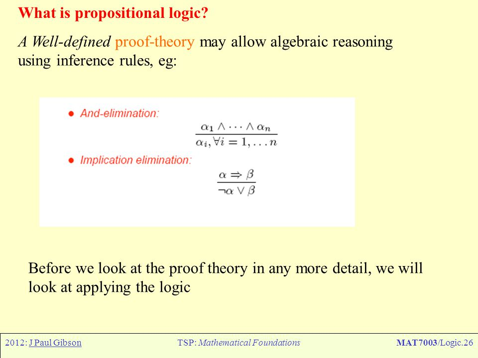 2012: J Paul GibsonTSP: Mathematical FoundationsMAT7003/Logic.26 What is propositional logic? A Well-defined proof-theory may allow algebraic reasonin