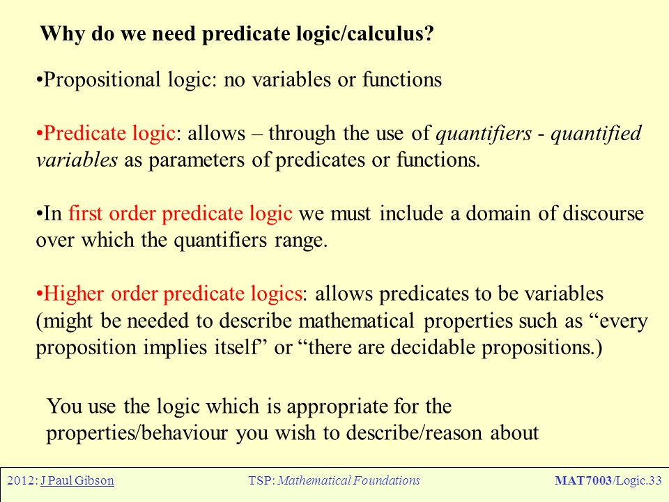 2012: J Paul GibsonTSP: Mathematical FoundationsMAT7003/Logic.33 Why do we need predicate logic/calculus? Propositional logic: no variables or functio
