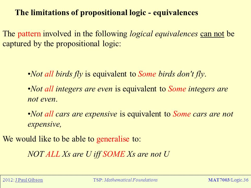 2012: J Paul GibsonTSP: Mathematical FoundationsMAT7003/Logic.36 The limitations of propositional logic - equivalences The pattern involved in the fol