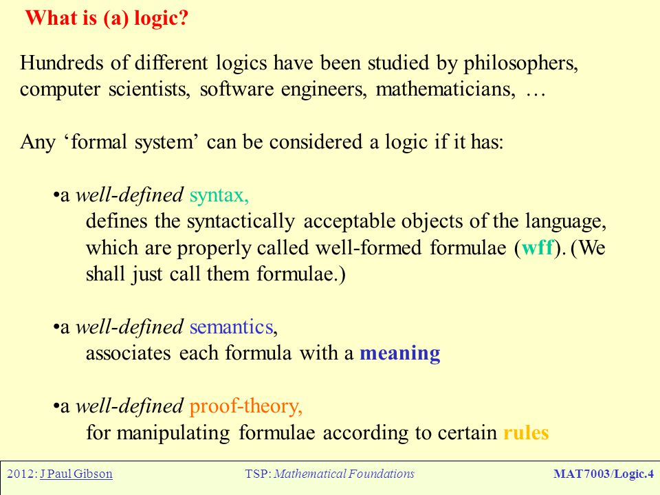2012: J Paul GibsonTSP: Mathematical FoundationsMAT7003/Logic.35 The limitations of propositional logic – parameterised assertions Propositional logic has no variables or functions, so how does this limit us in what we can express.