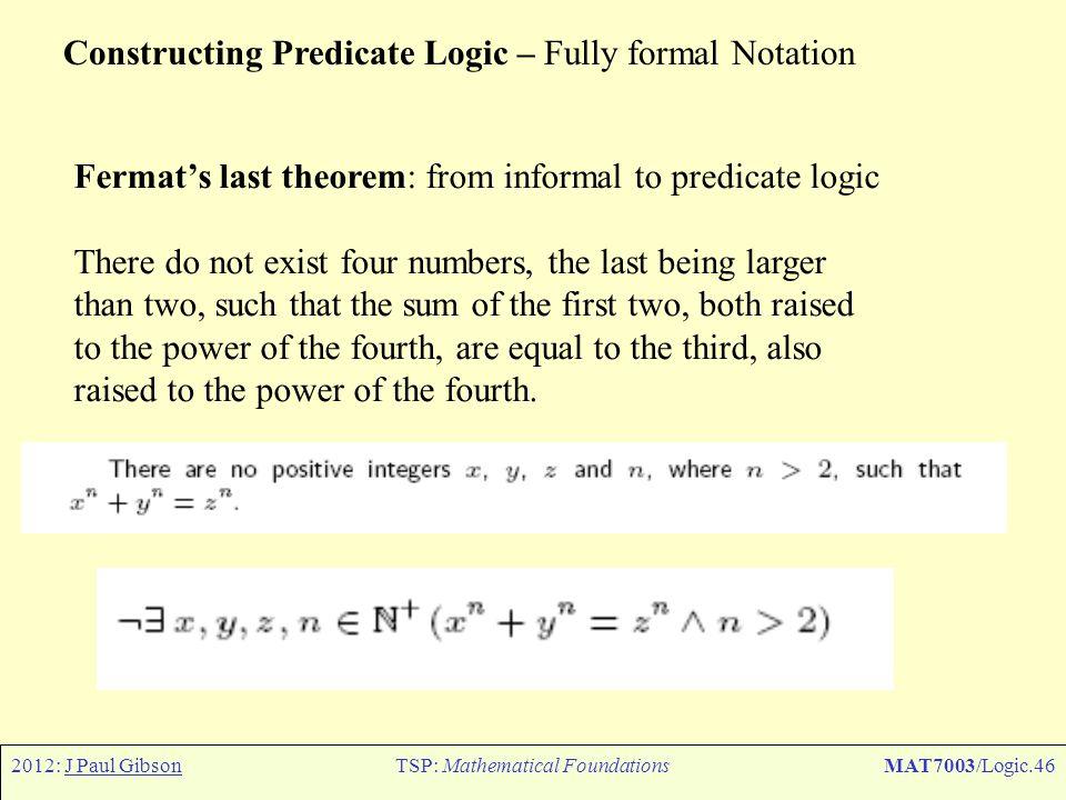 2012: J Paul GibsonTSP: Mathematical FoundationsMAT7003/Logic.46 Constructing Predicate Logic – Fully formal Notation Fermat's last theorem: from info