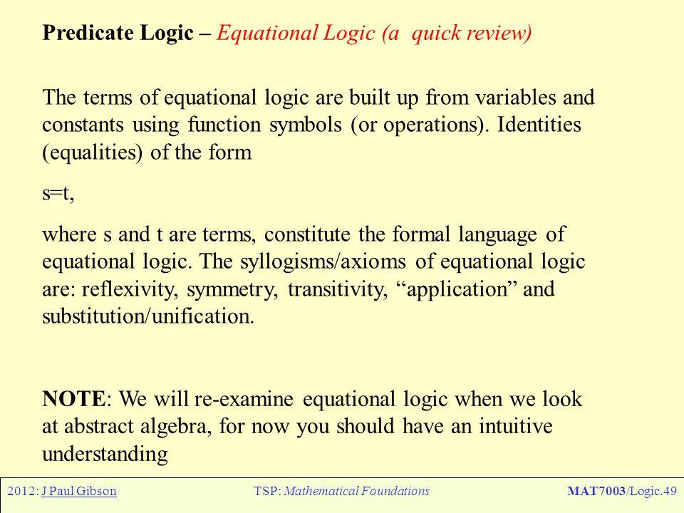 2012: J Paul GibsonTSP: Mathematical FoundationsMAT7003/Logic.49 Predicate Logic – Equational Logic (a quick review) The terms of equational logic are