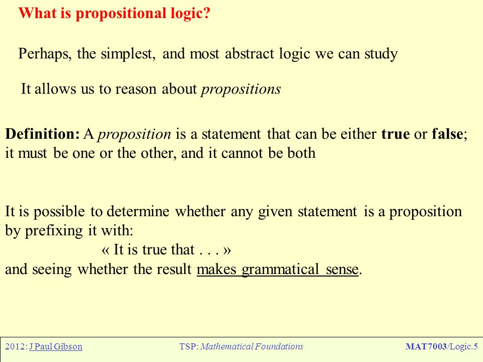 2012: J Paul GibsonTSP: Mathematical FoundationsMAT7003/Logic.46 Constructing Predicate Logic – Fully formal Notation Fermat's last theorem: from informal to predicate logic There do not exist four numbers, the last being larger than two, such that the sum of the first two, both raised to the power of the fourth, are equal to the third, also raised to the power of the fourth.
