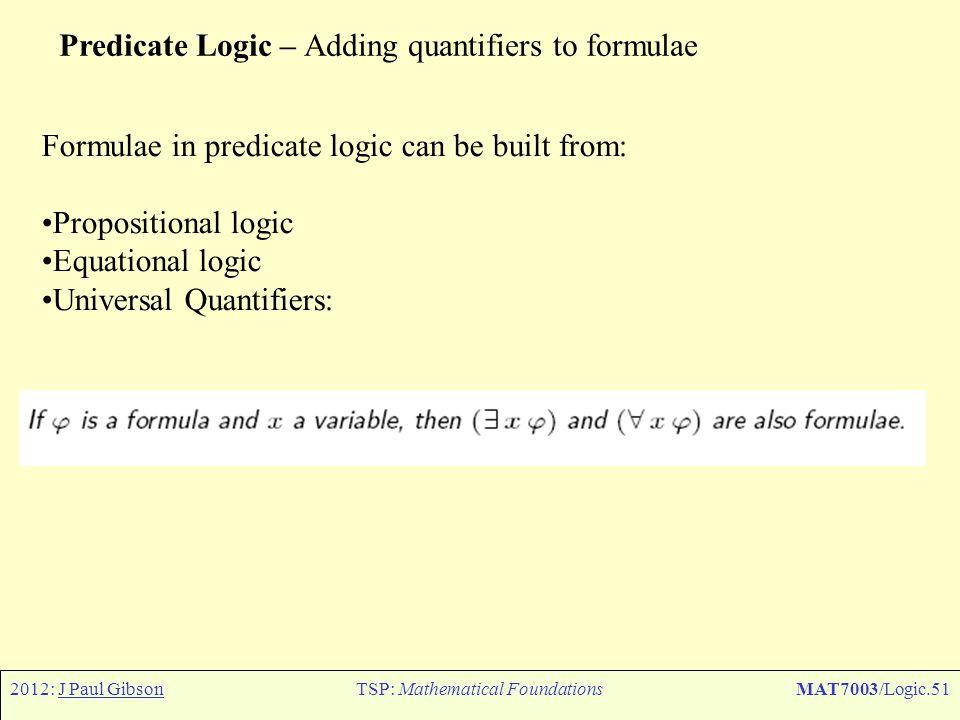 2012: J Paul GibsonTSP: Mathematical FoundationsMAT7003/Logic.51 Predicate Logic – Adding quantifiers to formulae Formulae in predicate logic can be b