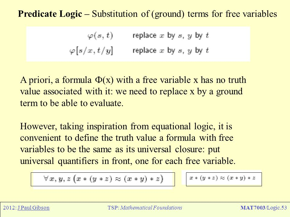 2012: J Paul GibsonTSP: Mathematical FoundationsMAT7003/Logic.53 Predicate Logic – Substitution of (ground) terms for free variables A priori, a formu