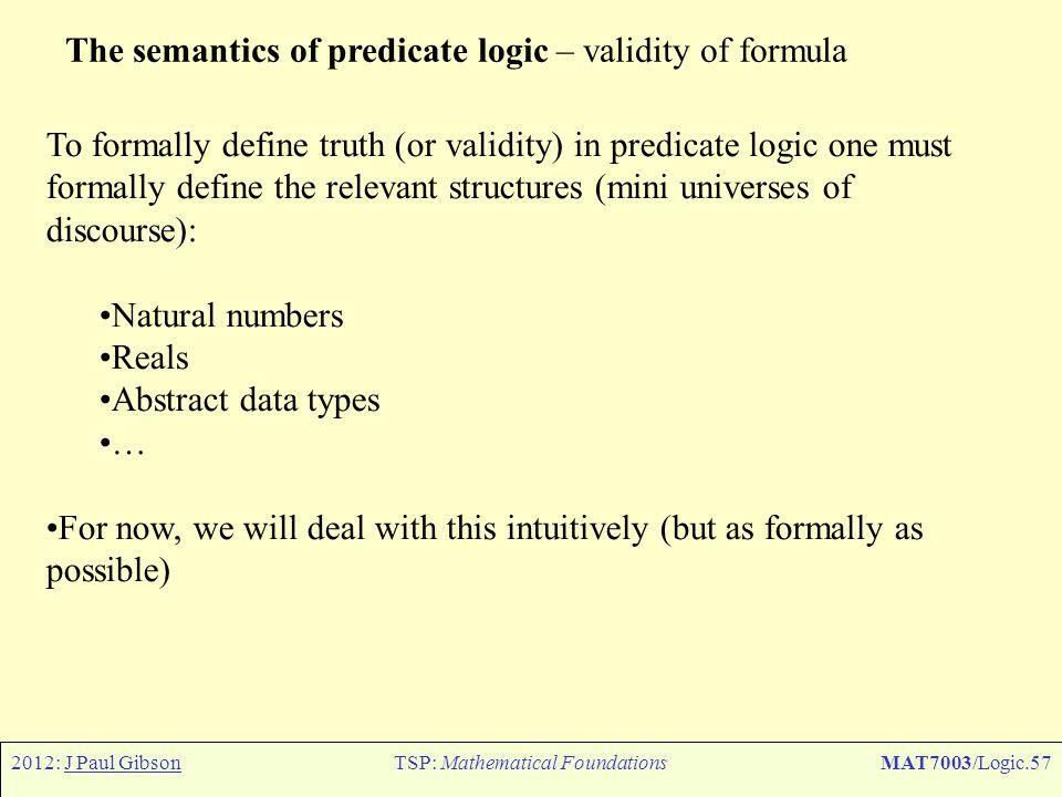 2012: J Paul GibsonTSP: Mathematical FoundationsMAT7003/Logic.57 The semantics of predicate logic – validity of formula To formally define truth (or v
