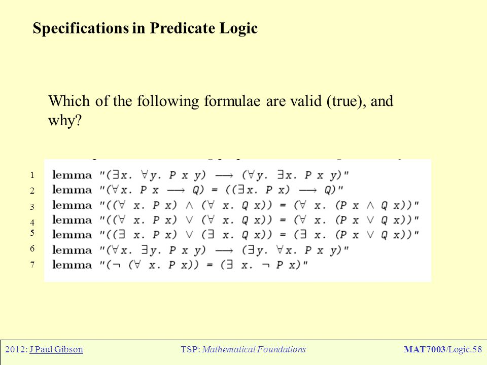 2012: J Paul GibsonTSP: Mathematical FoundationsMAT7003/Logic.58 Specifications in Predicate Logic Which of the following formulae are valid (true), a