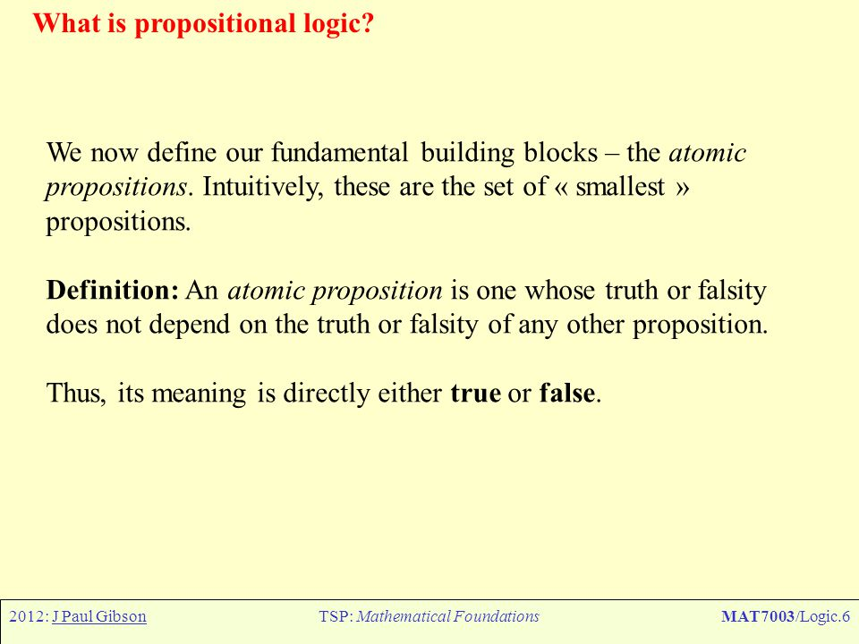 2012: J Paul GibsonTSP: Mathematical FoundationsMAT7003/Logic.7 What is propositional logic.
