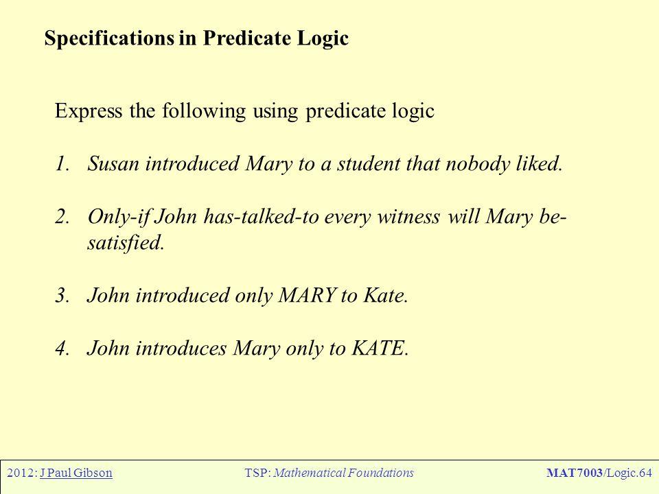 2012: J Paul GibsonTSP: Mathematical FoundationsMAT7003/Logic.64 Specifications in Predicate Logic Express the following using predicate logic 1.Susan