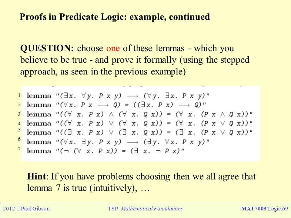 2012: J Paul GibsonTSP: Mathematical FoundationsMAT7003/Logic.69 Proofs in Predicate Logic: example, continued QUESTION: choose one of these lemmas -