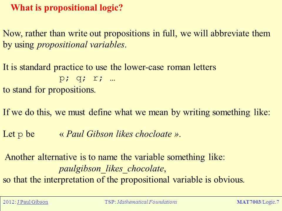 2012: J Paul GibsonTSP: Mathematical FoundationsMAT7003/Logic.48 Predicate Logic – Components of a formula The components of a formula can be organized into a taxonomy like so: variables, constants and terms, equations, atomic formulae, propositional connectives, and quantifiers.