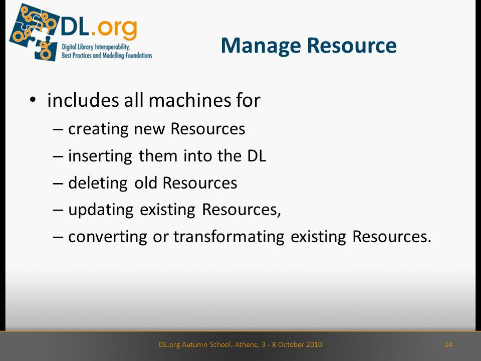Manage Resource includes all machines for – creating new Resources – inserting them into the DL – deleting old Resources – updating existing Resources, – converting or transformating existing Resources.