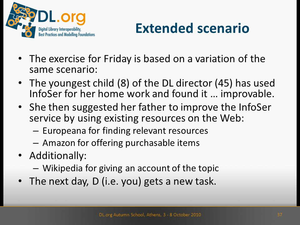 Extended scenario The exercise for Friday is based on a variation of the same scenario: The youngest child (8) of the DL director (45) has used InfoSer for her home work and found it … improvable.