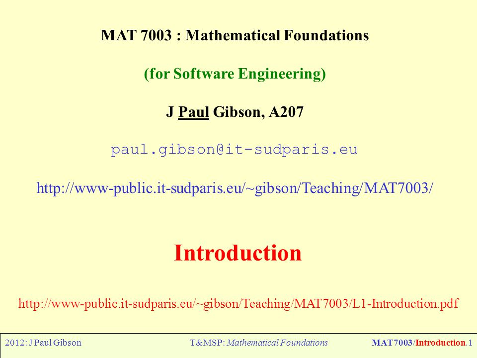 2012: J Paul GibsonT&MSP: Mathematical FoundationsMAT7003/Introduction.1 MAT 7003 : Mathematical Foundations (for Software Engineering) J Paul Gibson, A207 paul.gibson@it-sudparis.eu http://www-public.it-sudparis.eu/~gibson/Teaching/MAT7003/ Introduction http://www-public.it-sudparis.eu/~gibson/Teaching/MAT7003/L1-Introduction.pdf