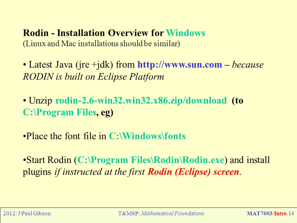 2012: J Paul GibsonT&MSP: Mathematical FoundationsMAT7003/Intro.14 Rodin - Installation Overview for Windows (Linux and Mac installations should be similar) Latest Java (jre +jdk) from http://www.sun.com – because RODIN is built on Eclipse Platform Unzip rodin-2.6-win32.win32.x86.zip/download (to C:\Program Files, eg) Place the font file in C:\Windows\fonts Start Rodin (C:\Program Files\Rodin\Rodin.exe) and install plugins if instructed at the first Rodin (Eclipse) screen.