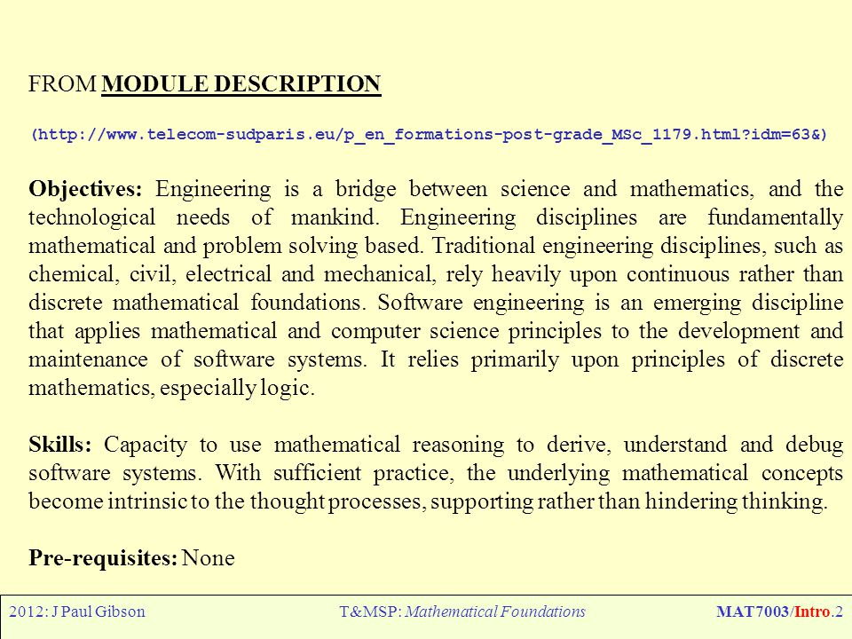 2012: J Paul GibsonT&MSP: Mathematical FoundationsMAT7003/Intro.2 FROM MODULE DESCRIPTION (http://www.telecom-sudparis.eu/p_en_formations-post-grade_MSc_1179.html idm=63&) Objectives: Engineering is a bridge between science and mathematics, and the technological needs of mankind.