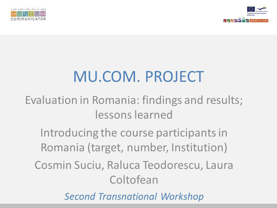 MU.COM. PROJECT Evaluation in Romania: findings and results; lessons learned Introducing the course participants in Romania (target, number, Instituti