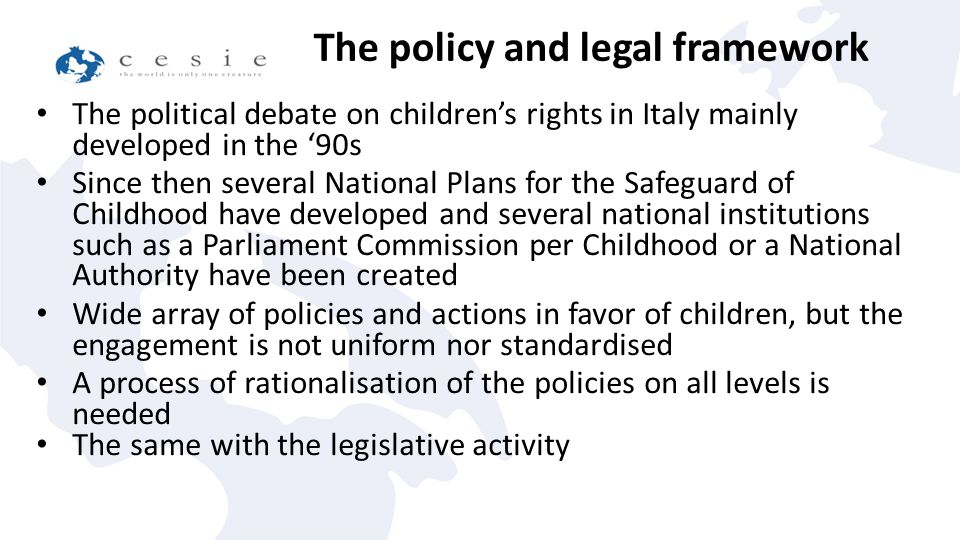 The political debate on children's rights in Italy mainly developed in the '90s Since then several National Plans for the Safeguard of Childhood have developed and several national institutions such as a Parliament Commission per Childhood or a National Authority have been created Wide array of policies and actions in favor of children, but the engagement is not uniform nor standardised A process of rationalisation of the policies on all levels is needed The same with the legislative activity The policy and legal framework