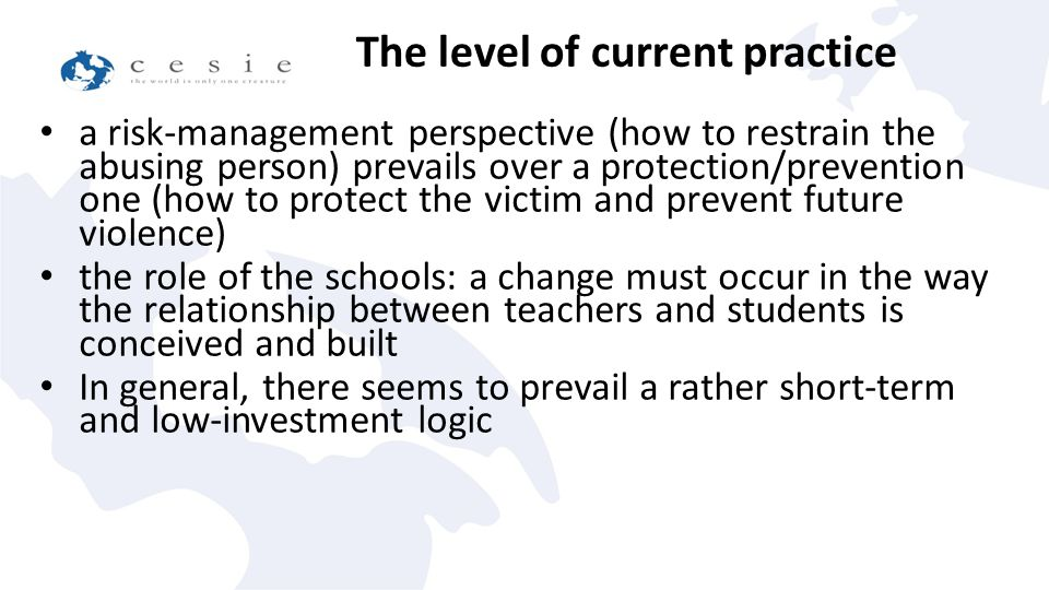 a risk-management perspective (how to restrain the abusing person) prevails over a protection/prevention one (how to protect the victim and prevent future violence) the role of the schools: a change must occur in the way the relationship between teachers and students is conceived and built In general, there seems to prevail a rather short-term and low-investment logic The level of current practice