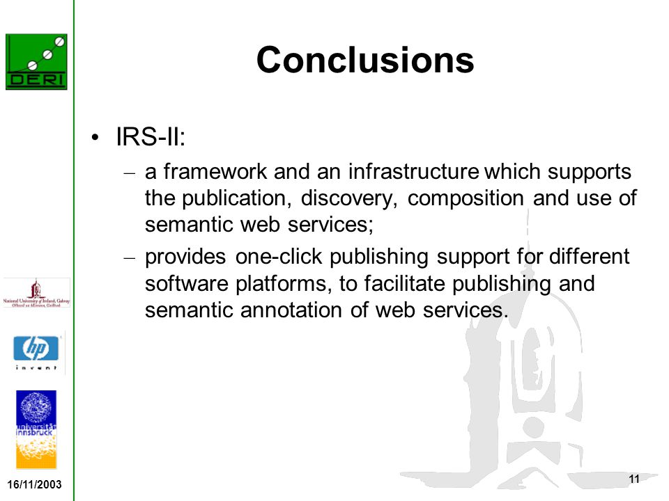 16/11/2003 11 Conclusions IRS-II: – a framework and an infrastructure which supports the publication, discovery, composition and use of semantic web services; – provides one-click publishing support for different software platforms, to facilitate publishing and semantic annotation of web services.