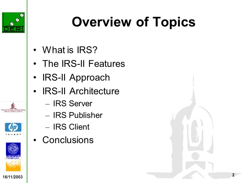 16/11/2003 3 What is IRS IRS - Internet Reasoning Service IRS-II – A framework and implemented infrastructure – Goal: to support the publication, location, composition and execution of heterogeneous web services, augmented with semantic descriptions of their functionalities