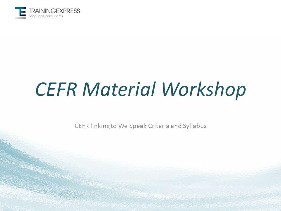 CEFR Material Workshop CEFR linking to We Speak Criteria and Syllabus