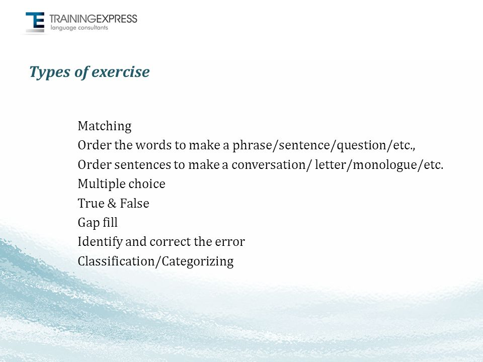 Types of exercise Matching Order the words to make a phrase/sentence/question/etc., Order sentences to make a conversation/ letter/monologue/etc.