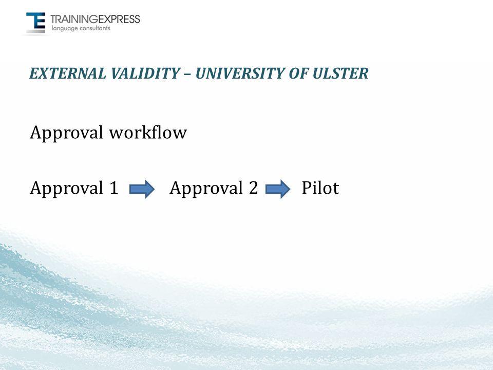 EXTERNAL VALIDITY – UNIVERSITY OF ULSTER Approval workflow Approval 1 Approval 2 Pilot