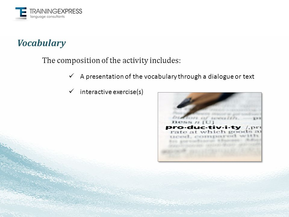 Vocabulary The composition of the activity includes: A presentation of the vocabulary through a dialogue or text interactive exercise(s)