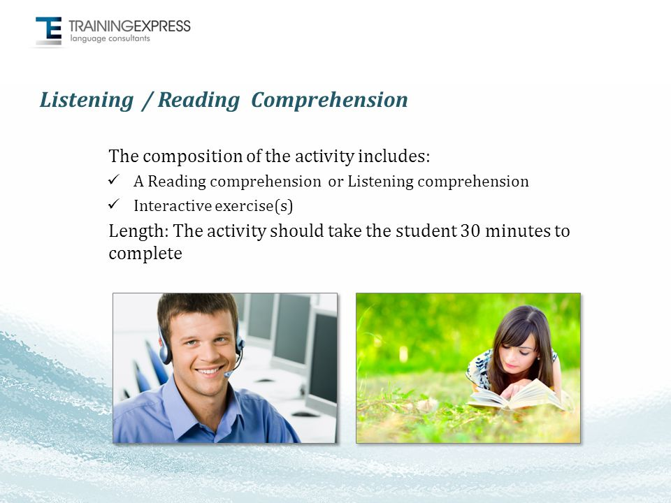 Listening / Reading Comprehension The composition of the activity includes: A Reading comprehension or Listening comprehension Interactive exercise(s) Length: The activity should take the student 30 minutes to complete