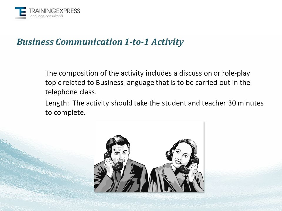 Business Communication 1-to-1 Activity The composition of the activity includes a discussion or role-play topic related to Business language that is to be carried out in the telephone class.