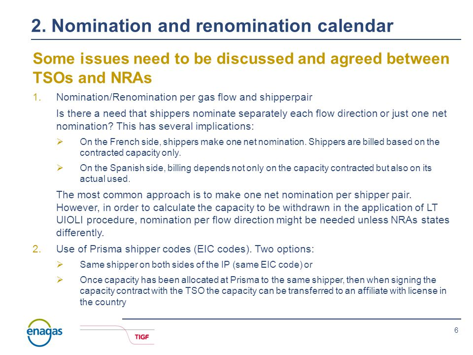 6 Some issues need to be discussed and agreed between TSOs and NRAs 1.Nomination/Renomination per gas flow and shipperpair Is there a need that shippers nominate separately each flow direction or just one net nomination.
