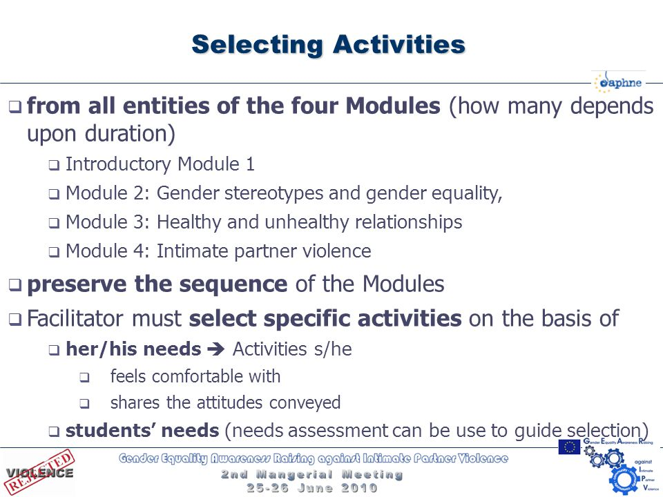 Selecting Activities  from all entities of the four Modules (how many depends upon duration)  Introductory Module 1  Module 2: Gender stereotypes and gender equality,  Module 3: Healthy and unhealthy relationships  Module 4: Intimate partner violence  preserve the sequence of the Modules  Facilitator must select specific activities on the basis of  her/his needs  Activities s/he  feels comfortable with  shares the attitudes conveyed  students' needs (needs assessment can be use to guide selection)