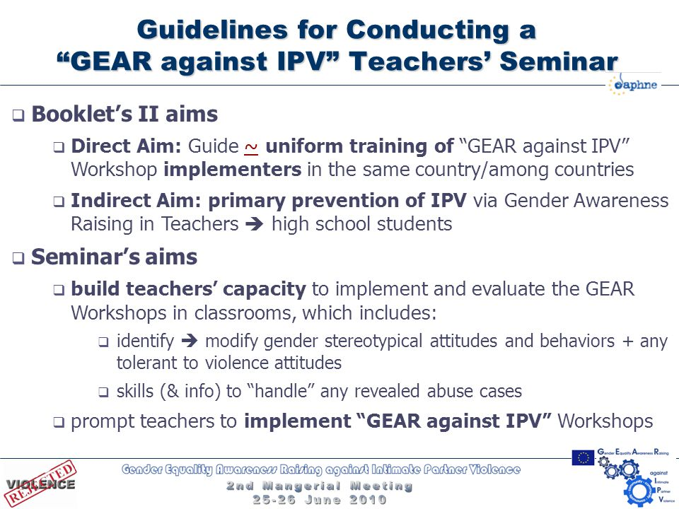 Guidelines for Conducting a GEAR against IPV Teachers' Seminar  Booklet's II aims  Direct Aim: Guide ~ uniform training of GEAR against IPV Workshop implementers in the same country/among countries  Indirect Aim: primary prevention of IPV via Gender Awareness Raising in Teachers  high school students  Seminar's aims  build teachers' capacity to implement and evaluate the GEAR Workshops in classrooms, which includes:  identify  modify gender stereotypical attitudes and behaviors + any tolerant to violence attitudes  skills (& info) to handle any revealed abuse cases  prompt teachers to implement GEAR against IPV Workshops