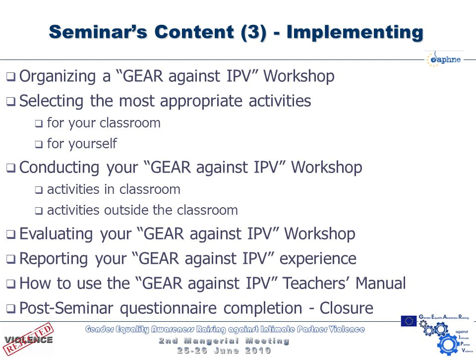  Organizing a GEAR against IPV Workshop  Selecting the most appropriate activities  for your classroom  for yourself  Conducting your GEAR against IPV Workshop  activities in classroom  activities outside the classroom  Evaluating your GEAR against IPV Workshop  Reporting your GEAR against IPV experience  How to use the GEAR against IPV Teachers' Manual  Post-Seminar questionnaire completion - Closure Seminar's Content (3) - Implementing