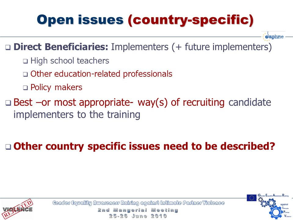 Open issues (country-specific)  Direct Beneficiaries: Implementers (+ future implementers)  High school teachers  Other education-related professionals  Policy makers  Best –or most appropriate- way(s) of recruiting candidate implementers to the training  Other country specific issues need to be described
