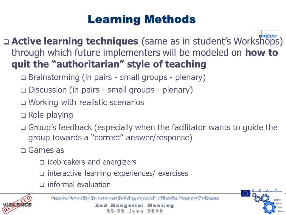 Learning Methods  Active learning techniques (same as in student's Workshops) through which future implementers will be modeled on how to quit the authoritarian style of teaching  Brainstorming (in pairs - small groups - plenary)  Discussion (in pairs - small groups - plenary)  Working with realistic scenarios  Role-playing  Group's feedback (especially when the facilitator wants to guide the group towards a correct answer/response)  Games as  icebreakers and energizers  interactive learning experiences/ exercises  informal evaluation