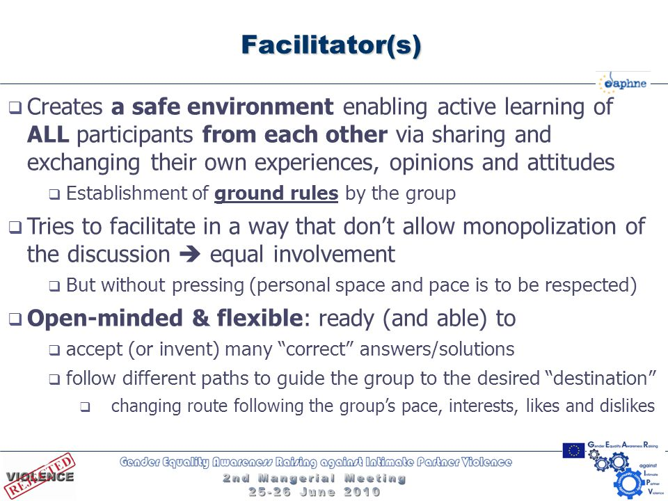 Facilitator(s)  Creates a safe environment enabling active learning of ALL participants from each other via sharing and exchanging their own experiences, opinions and attitudes  Establishment of ground rules by the group  Tries to facilitate in a way that don't allow monopolization of the discussion  equal involvement  But without pressing (personal space and pace is to be respected)  Open-minded & flexible: ready (and able) to  accept (or invent) many correct answers/solutions  follow different paths to guide the group to the desired destination  changing route following the group's pace, interests, likes and dislikes