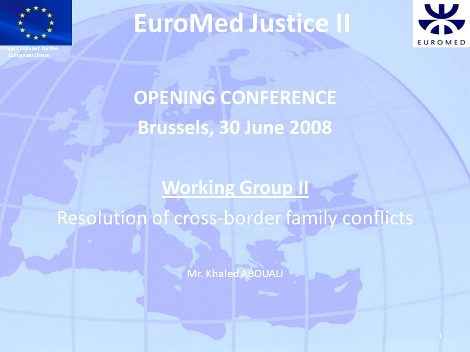 1 EuroMed Justice II OPENING CONFERENCE Brussels, 30 June 2008 Working Group II Resolution of cross-border family conflicts Mr.