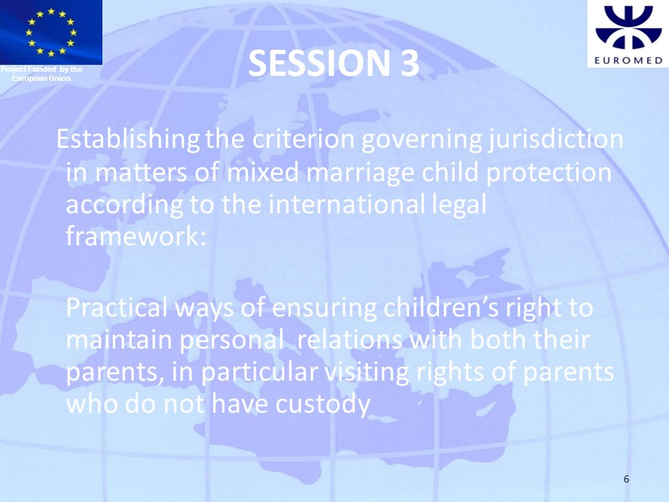 6 SESSION 3 Establishing the criterion governing jurisdiction in matters of mixed marriage child protection according to the international legal framework: Practical ways of ensuring children's right to maintain personal relations with both their parents, in particular visiting rights of parents who do not have custody Project Funded by the European Union