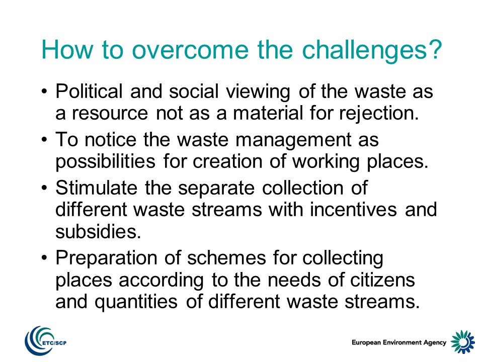 How to overcome the challenges? Political and social viewing of the waste as a resource not as a material for rejection. To notice the waste managemen