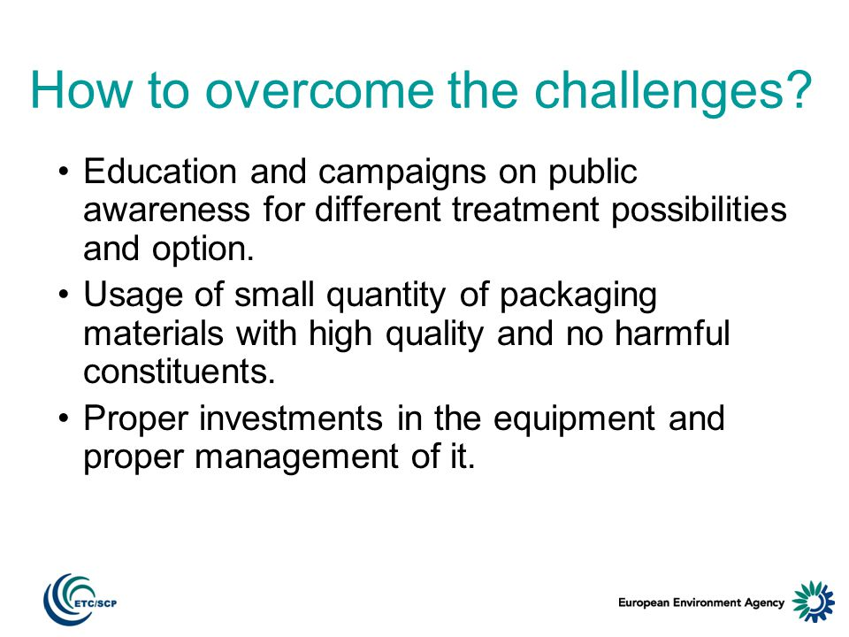 How to overcome the challenges? Education and campaigns on public awareness for different treatment possibilities and option. Usage of small quantity