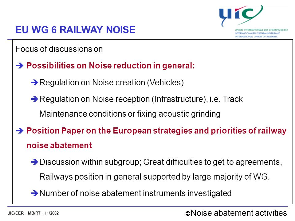 UIC/CER - MB/RT - 11/2002 EU WG 6 RAILWAY NOISE Focus of discussions on  Possibilities on Noise reduction in general:  Regulation on Noise creation (Vehicles)  Regulation on Noise reception (Infrastructure), i.e.