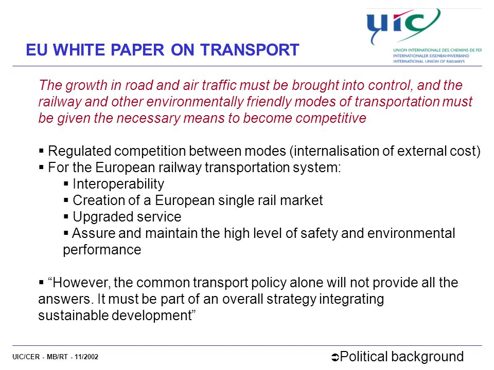 UIC/CER - MB/RT - 11/2002 EU WHITE PAPER ON TRANSPORT The growth in road and air traffic must be brought into control, and the railway and other environmentally friendly modes of transportation must be given the necessary means to become competitive  Regulated competition between modes (internalisation of external cost)  For the European railway transportation system:  Interoperability  Creation of a European single rail market  Upgraded service  Assure and maintain the high level of safety and environmental performance  However, the common transport policy alone will not provide all the answers.