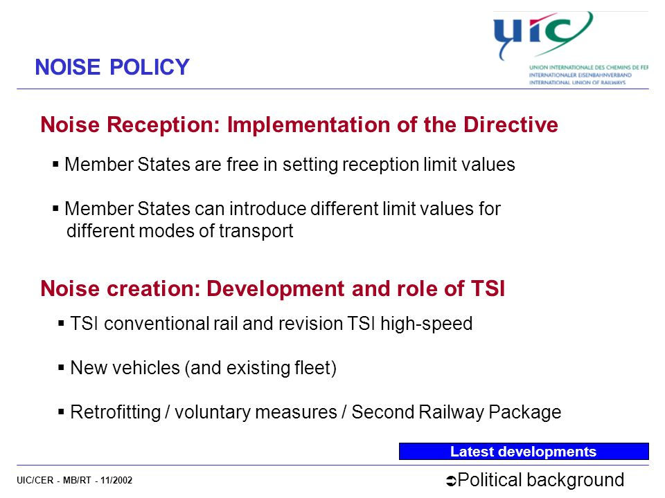 UIC/CER - MB/RT - 11/2002 Noise Reception: Implementation of the Directive NOISE POLICY Latest developments  Member States are free in setting reception limit values  Member States can introduce different limit values for different modes of transport  Political background Noise creation: Development and role of TSI  TSI conventional rail and revision TSI high-speed  New vehicles (and existing fleet)  Retrofitting / voluntary measures / Second Railway Package