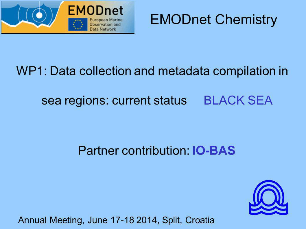Annual Meeting, June 17-18 2014, Split, Croatia WP1: Data collection and metadata compilation in sea regions: current status BLACK SEA EMODnet Chemistry Partner contribution: IO-BAS