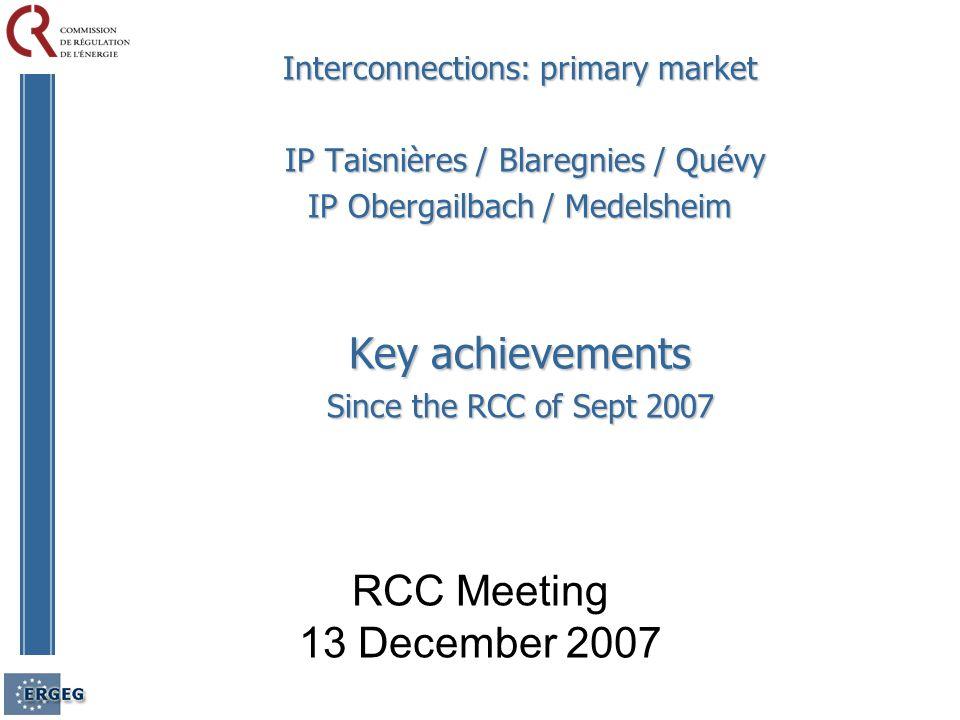 RCC Meeting 13 December 2007 Interconnections: primary market IP Taisnières / Blaregnies / Quévy IP Taisnières / Blaregnies / Quévy IP Obergailbach / Medelsheim Key achievements Since the RCC of Sept 2007